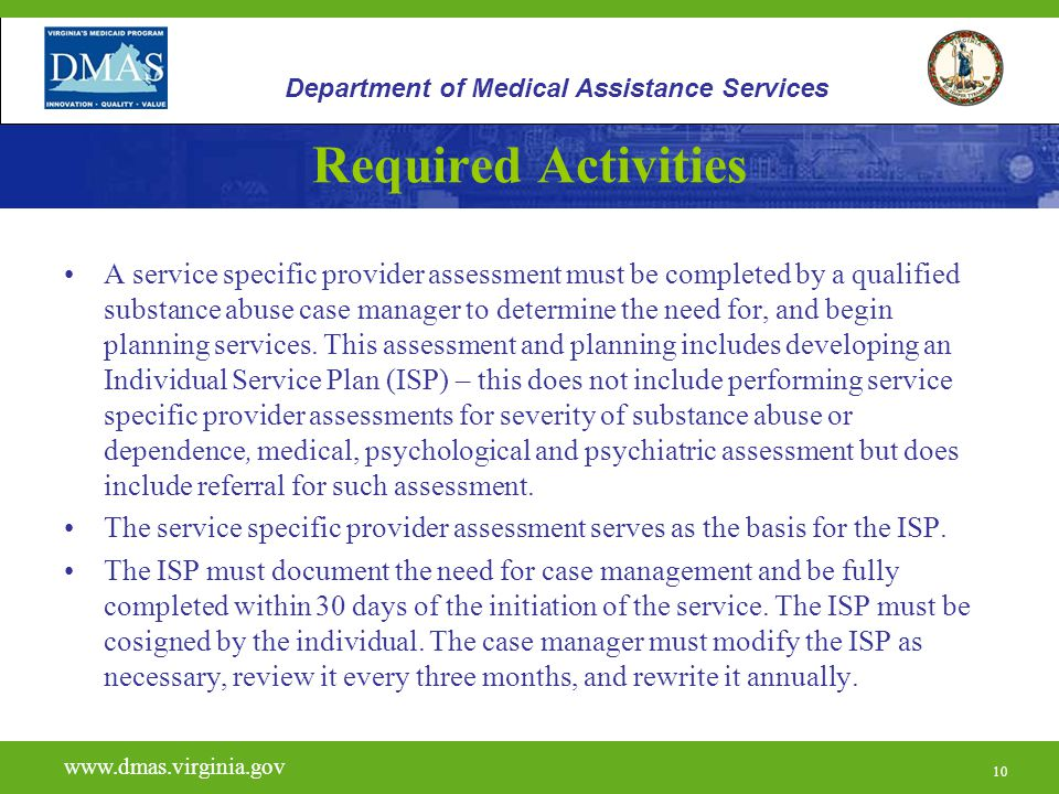 10 Required Activities A service specific provider assessment must be completed by a qualified substance abuse case manager to determine the need for, and begin planning services.