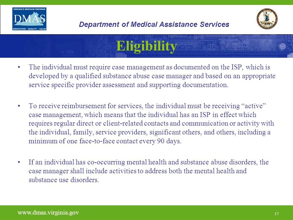 17 Eligibility The individual must require case management as documented on the ISP, which is developed by a qualified substance abuse case manager and based on an appropriate service specific provider assessment and supporting documentation.