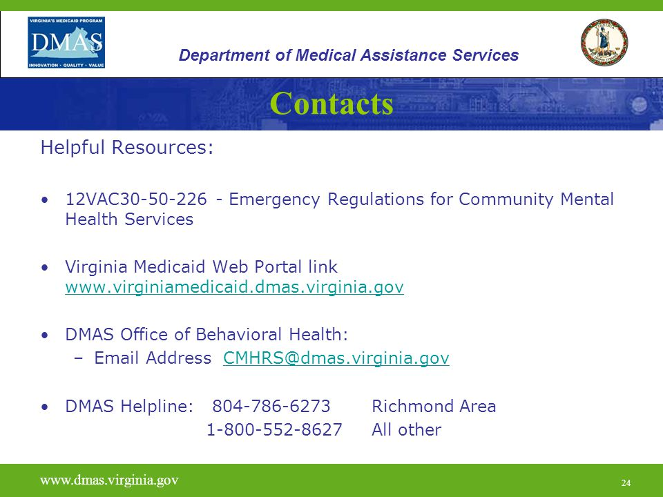 24 Contacts Helpful Resources: 12VAC30-50-226 - Emergency Regulations for Community Mental Health Services Virginia Medicaid Web Portal link www.virginiamedicaid.dmas.virginia.gov www.virginiamedicaid.dmas.virginia.gov DMAS Office of Behavioral Health: –Email Address CMHRS@dmas.virginia.govCMHRS@dmas.virginia.gov DMAS Helpline: 804-786-6273 Richmond Area 1-800-552-8627 All other www.vita.virginia.gov www.dmas.virginia.gov 24 Department of Medical Assistance Services
