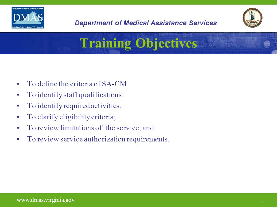 3 Training Objectives To define the criteria of SA-CM To identify staff qualifications; To identify required activities; To clarify eligibility criteria; To review limitations of the service; and To review service authorization requirements.