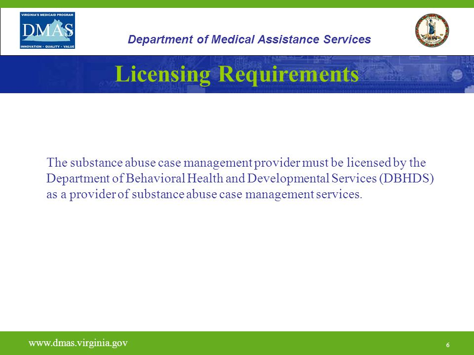 6 Licensing Requirements The substance abuse case management provider must be licensed by the Department of Behavioral Health and Developmental Services (DBHDS) as a provider of substance abuse case management services.