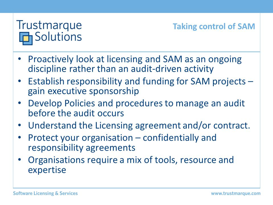 Proactively look at licensing and SAM as an ongoing discipline rather than an audit-driven activity Establish responsibility and funding for SAM proje