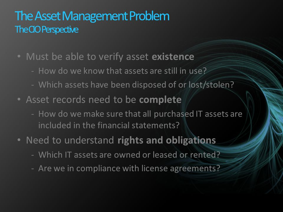 The Asset Management Problem The CIO Perspective Must be able to verify asset existence -How do we know that assets are still in use? -Which assets ha
