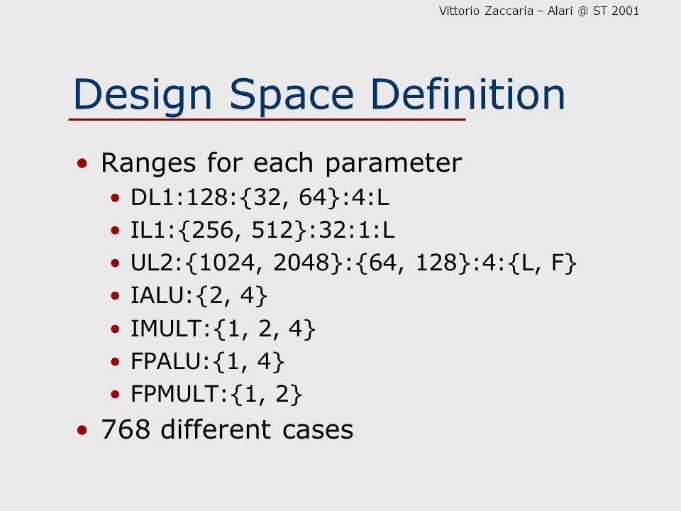 Vittorio Zaccaria – Alari @ ST 2001 Design Space Definition Ranges for each parameter DL1:128:{32, 64}:4:L IL1:{256, 512}:32:1:L UL2:{1024, 2048}:{64, 128}:4:{L, F} IALU:{2, 4} IMULT:{1, 2, 4} FPALU:{1, 4} FPMULT:{1, 2} 768 different cases