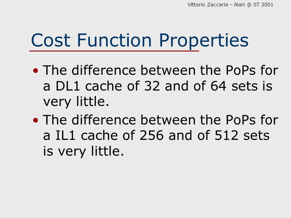 Vittorio Zaccaria – Alari @ ST 2001 Cost Function Properties The difference between the PoPs for a DL1 cache of 32 and of 64 sets is very little.