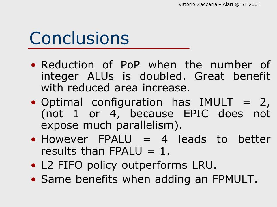 Vittorio Zaccaria – Alari @ ST 2001 Conclusions Reduction of PoP when the number of integer ALUs is doubled. Great benefit with reduced area increase.