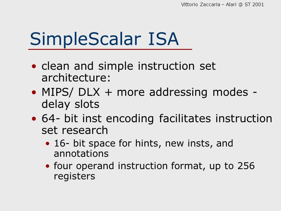 Vittorio Zaccaria – Alari @ ST 2001 SimpleScalar ISA clean and simple instruction set architecture: MIPS/ DLX + more addressing modes - delay slots 64- bit inst encoding facilitates instruction set research 16- bit space for hints, new insts, and annotations four operand instruction format, up to 256 registers