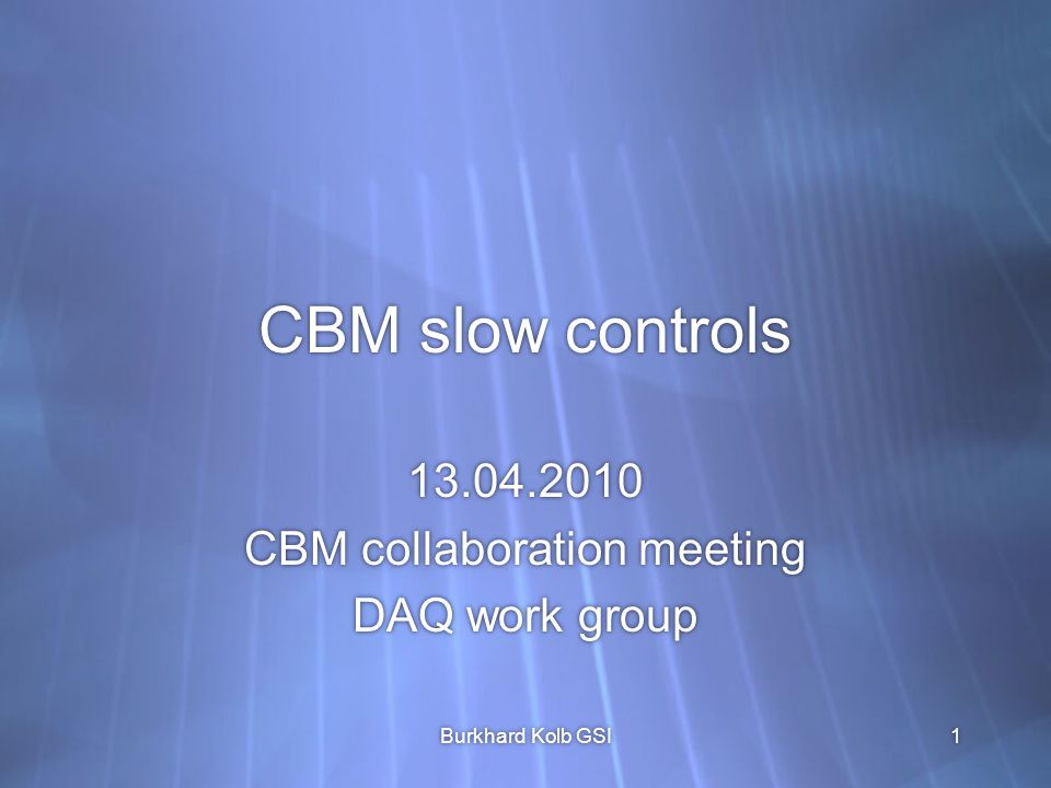 CBM slow controls 13.04.2010 CBM collaboration meeting DAQ work group 13.04.2010 CBM collaboration meeting DAQ work group Burkhard Kolb GSI1