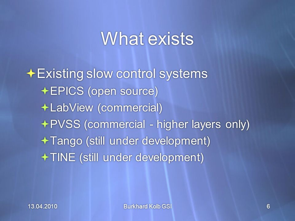 13.04.2010 Burkhard Kolb GSI6 What exists  Existing slow control systems  EPICS (open source)  LabView (commercial)  PVSS (commercial - higher layers only)  Tango (still under development)  TINE (still under development)  Existing slow control systems  EPICS (open source)  LabView (commercial)  PVSS (commercial - higher layers only)  Tango (still under development)  TINE (still under development)
