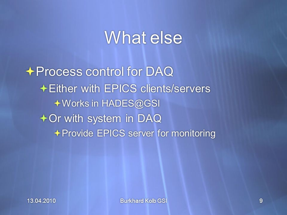 13.04.2010 Burkhard Kolb GSI9 What else  Process control for DAQ  Either with EPICS clients/servers  Works in HADES@GSI  Or with system in DAQ  Provide EPICS server for monitoring  Process control for DAQ  Either with EPICS clients/servers  Works in HADES@GSI  Or with system in DAQ  Provide EPICS server for monitoring