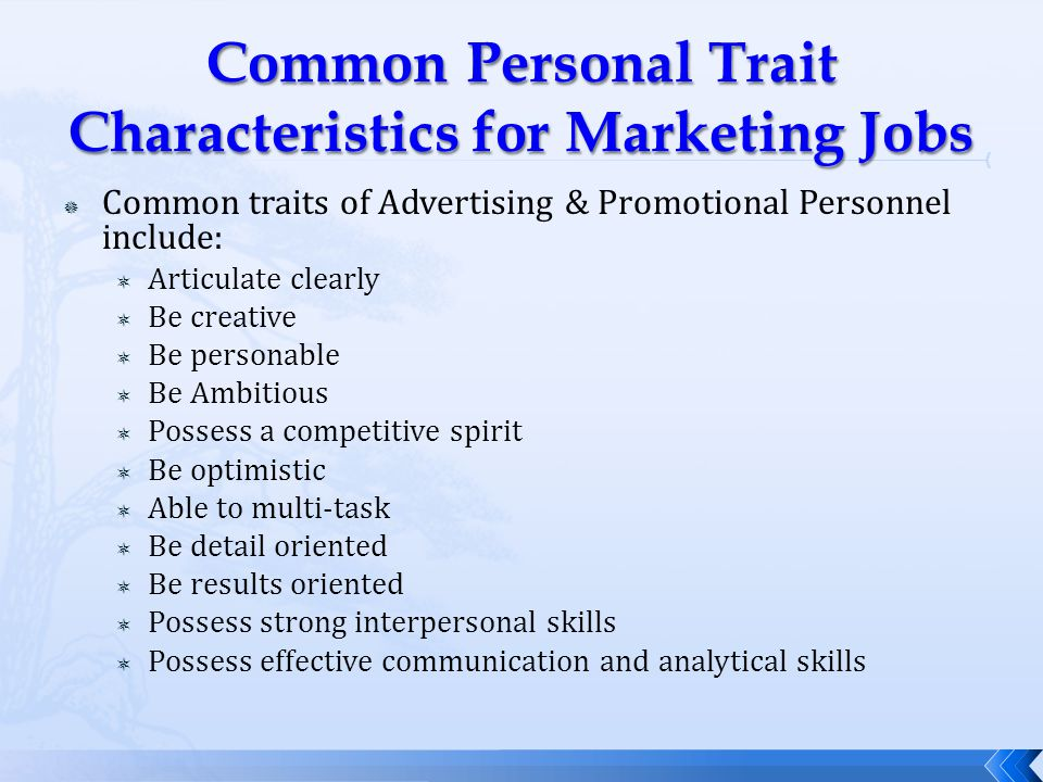  Common traits of Advertising & Promotional Personnel include:  Articulate clearly  Be creative  Be personable  Be Ambitious  Possess a competitive spirit  Be optimistic  Able to multi-task  Be detail oriented  Be results oriented  Possess strong interpersonal skills  Possess effective communication and analytical skills