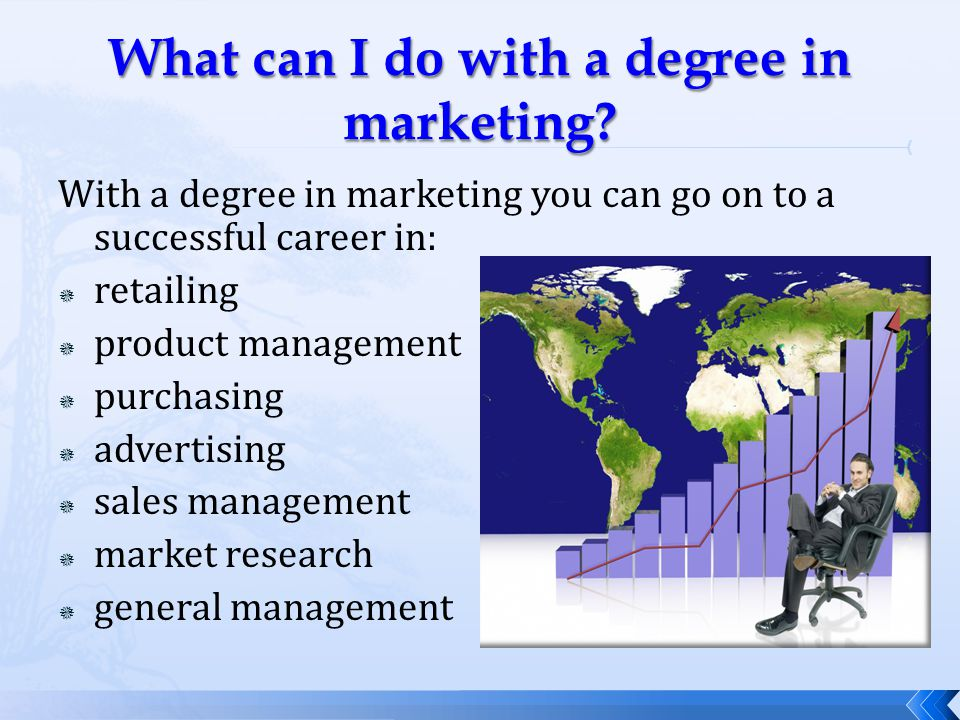 With a degree in marketing you can go on to a successful career in:  retailing  product management  purchasing  advertising  sales management  market research  general management