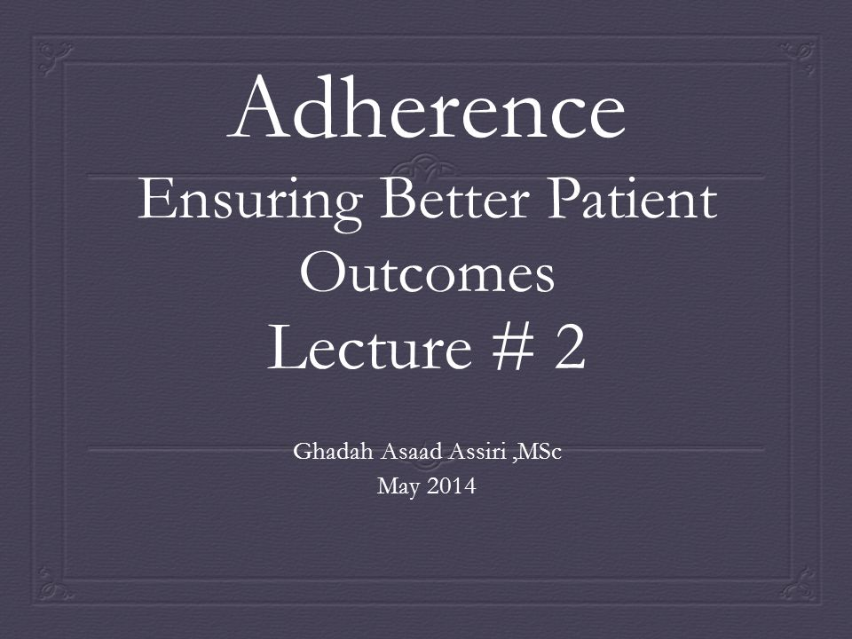 Adherence Ensuring Better Patient Outcomes Lecture # 2 Ghadah Asaad Assiri,MSc May 2014