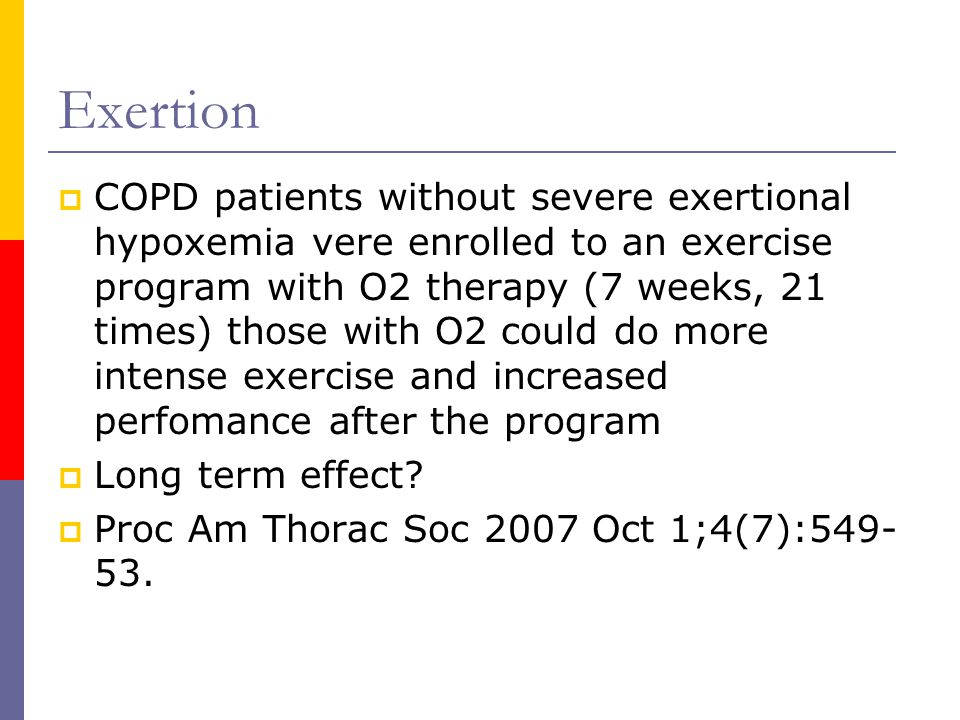 Exertion  COPD patients without severe exertional hypoxemia vere enrolled to an exercise program with O2 therapy (7 weeks, 21 times) those with O2 could do more intense exercise and increased perfomance after the program  Long term effect.