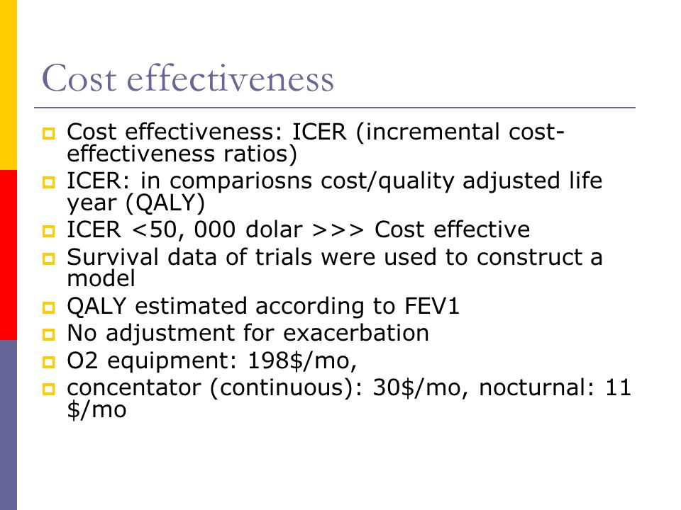 Cost effectiveness  Cost effectiveness: ICER (incremental cost- effectiveness ratios)  ICER: in compariosns cost/quality adjusted life year (QALY)  ICER >> Cost effective  Survival data of trials were used to construct a model  QALY estimated according to FEV1  No adjustment for exacerbation  O2 equipment: 198$/mo,  concentator (continuous): 30$/mo, nocturnal: 11 $/mo