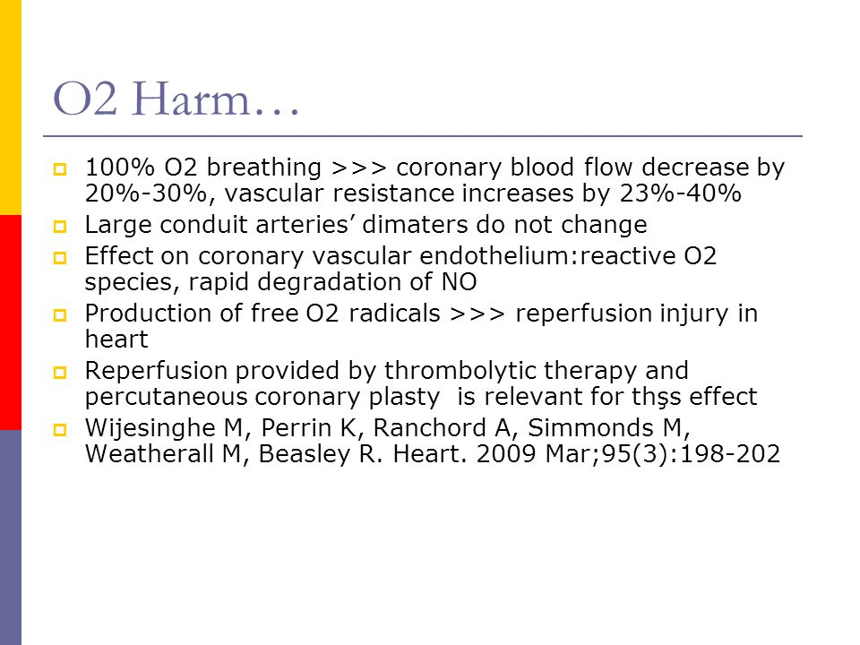 O2 Harm…  100% O2 breathing >>> coronary blood flow decrease by 20%-30%, vascular resistance increases by 23%-40%  Large conduit arteries' dimaters do not change  Effect on coronary vascular endothelium:reactive O2 species, rapid degradation of NO  Production of free O2 radicals >>> reperfusion injury in heart  Reperfusion provided by thrombolytic therapy and percutaneous coronary plasty is relevant for thşs effect  Wijesinghe M, Perrin K, Ranchord A, Simmonds M, Weatherall M, Beasley R.