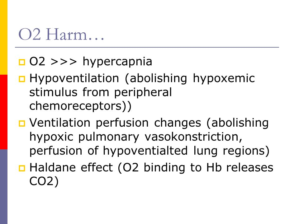 O2 Harm…  O2 >>> hypercapnia  Hypoventilation (abolishing hypoxemic stimulus from peripheral chemoreceptors))  Ventilation perfusion changes (abolishing hypoxic pulmonary vasokonstriction, perfusion of hypoventialted lung regions)  Haldane effect (O2 binding to Hb releases CO2)