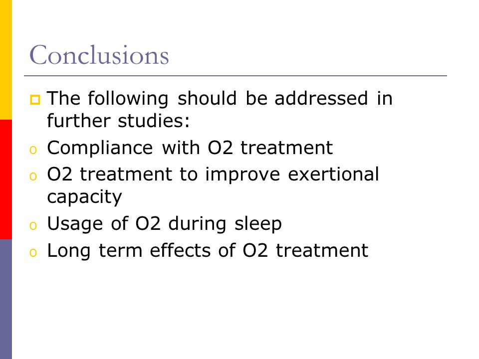 Conclusions  The following should be addressed in further studies: o Compliance with O2 treatment o O2 treatment to improve exertional capacity o Usage of O2 during sleep o Long term effects of O2 treatment