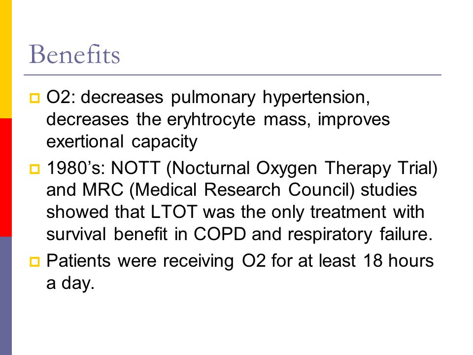 Benefits  O2: decreases pulmonary hypertension, decreases the eryhtrocyte mass, improves exertional capacity  1980's: NOTT (Nocturnal Oxygen Therapy Trial) and MRC (Medical Research Council) studies showed that LTOT was the only treatment with survival benefit in COPD and respiratory failure.