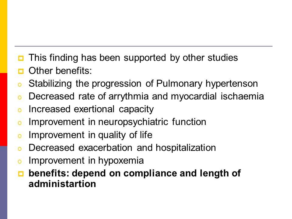  This finding has been supported by other studies  Other benefits: o Stabilizing the progression of Pulmonary hypertenson o Decreased rate of arrythmia and myocardial ischaemia o Increased exertional capacity o Improvement in neuropsychiatric function o Improvement in quality of life o Decreased exacerbation and hospitalization o Improvement in hypoxemia  benefits: depend on compliance and length of administartion