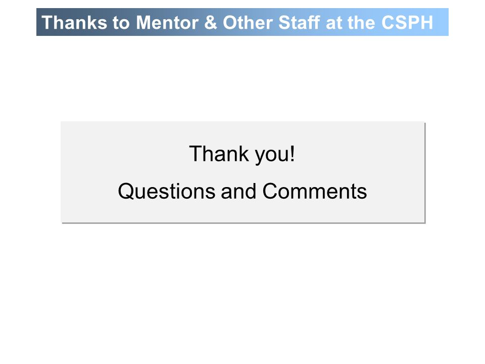 Thanks to Mentor & Other Staff at the CSPH Thank you! Questions and Comments Thank you! Questions and Comments