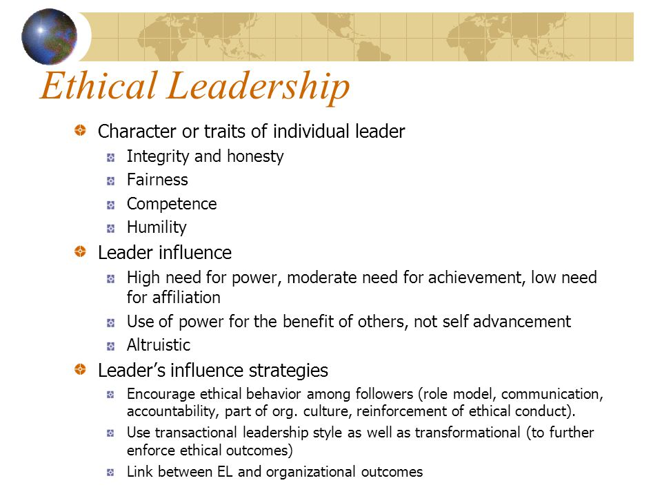 Ethical Leadership Character or traits of individual leader Integrity and honesty Fairness Competence Humility Leader influence High need for power, moderate need for achievement, low need for affiliation Use of power for the benefit of others, not self advancement Altruistic Leader's influence strategies Encourage ethical behavior among followers (role model, communication, accountability, part of org.