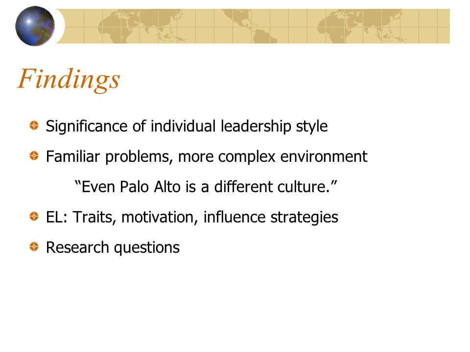Findings Significance of individual leadership style Familiar problems, more complex environment Even Palo Alto is a different culture. EL: Traits, motivation, influence strategies Research questions