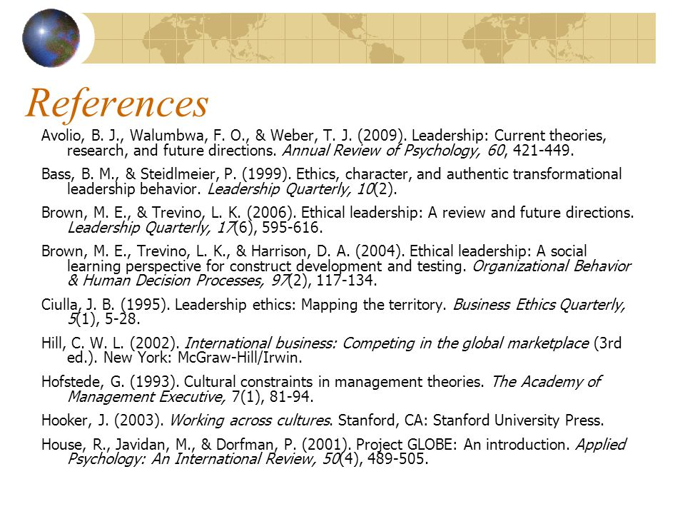 References Avolio, B. J., Walumbwa, F. O., & Weber, T. J. (2009). Leadership: Current theories, research, and future directions. Annual Review of Psyc