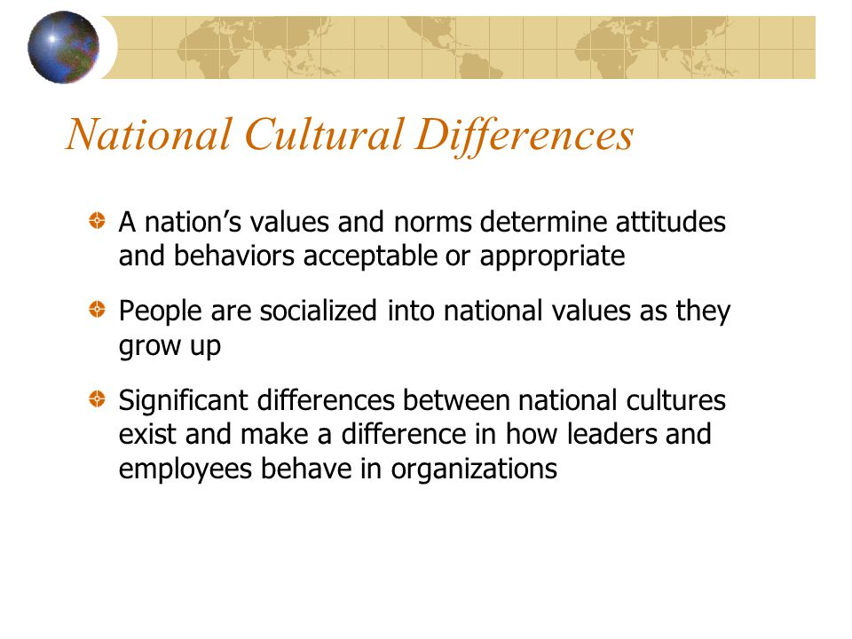 National Cultural Differences A nation's values and norms determine attitudes and behaviors acceptable or appropriate People are socialized into national values as they grow up Significant differences between national cultures exist and make a difference in how leaders and employees behave in organizations