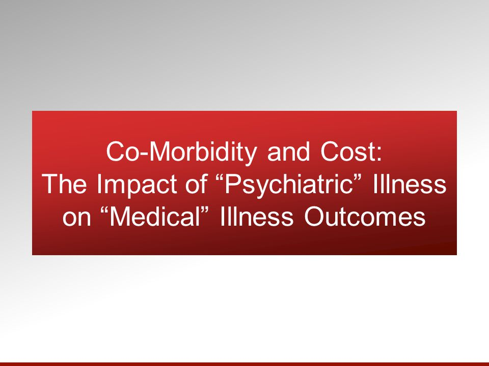 Co-Morbidity and Cost: The Impact of Psychiatric Illness on Medical Illness Outcomes