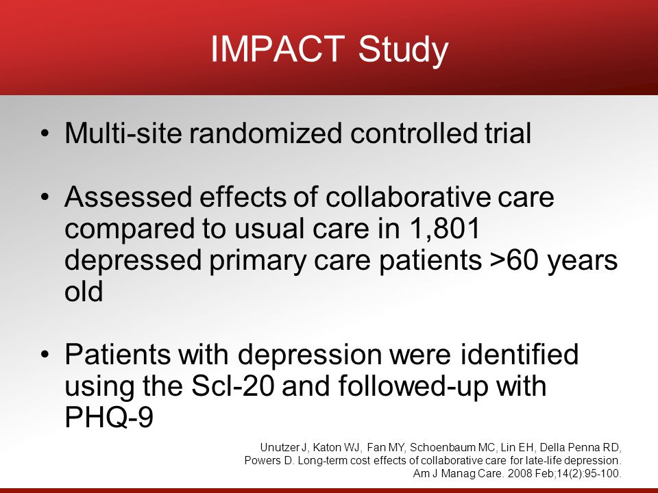 IMPACT Study Multi-site randomized controlled trial Assessed effects of collaborative care compared to usual care in 1,801 depressed primary care patients >60 years old Patients with depression were identified using the Scl-20 and followed-up with PHQ-9 Unutzer J, Katon WJ, Fan MY, Schoenbaum MC, Lin EH, Della Penna RD, Powers D.