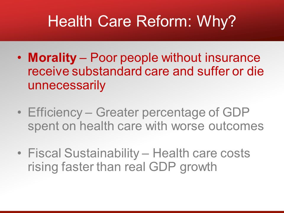 Morality – Poor people without insurance receive substandard care and suffer or die unnecessarily Efficiency – Greater percentage of GDP spent on health care with worse outcomes Fiscal Sustainability – Health care costs rising faster than real GDP growth Health Care Reform: Why