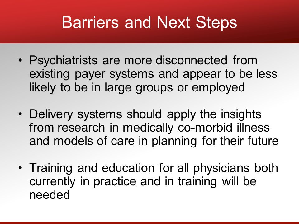 Barriers and Next Steps Psychiatrists are more disconnected from existing payer systems and appear to be less likely to be in large groups or employed Delivery systems should apply the insights from research in medically co-morbid illness and models of care in planning for their future Training and education for all physicians both currently in practice and in training will be needed