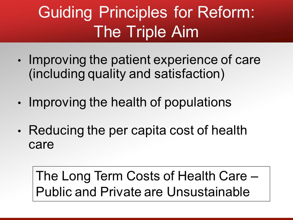 Guiding Principles for Reform: The Triple Aim Improving the patient experience of care (including quality and satisfaction) Improving the health of populations Reducing the per capita cost of health care The Long Term Costs of Health Care – Public and Private are Unsustainable