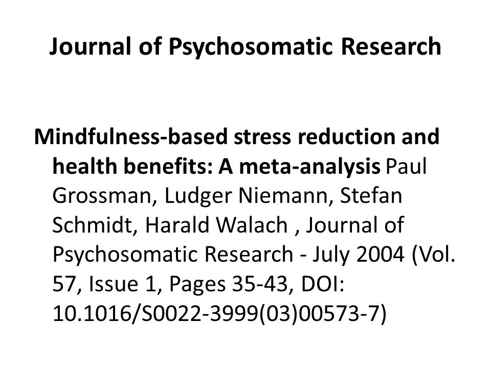 Journal of Psychosomatic Research Mindfulness-based stress reduction and health benefits: A meta-analysis Paul Grossman, Ludger Niemann, Stefan Schmidt, Harald Walach, Journal of Psychosomatic Research - July 2004 (Vol.
