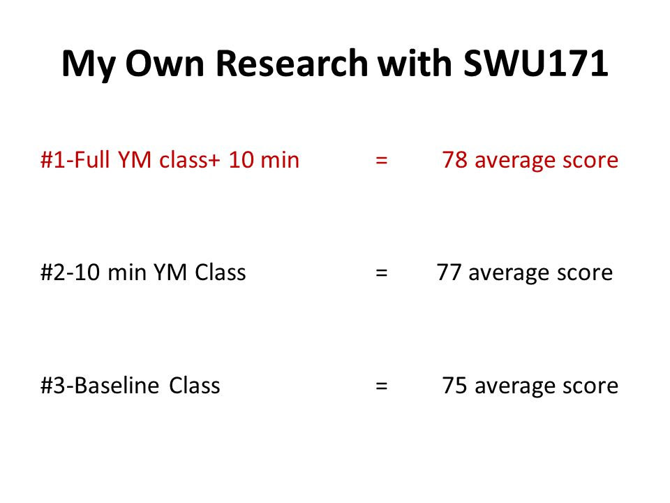 My Own Research with SWU171 #1-Full YM class+ 10 min = 78 average score #2-10 min YM Class = 77 average score #3-Baseline Class = 75 average score