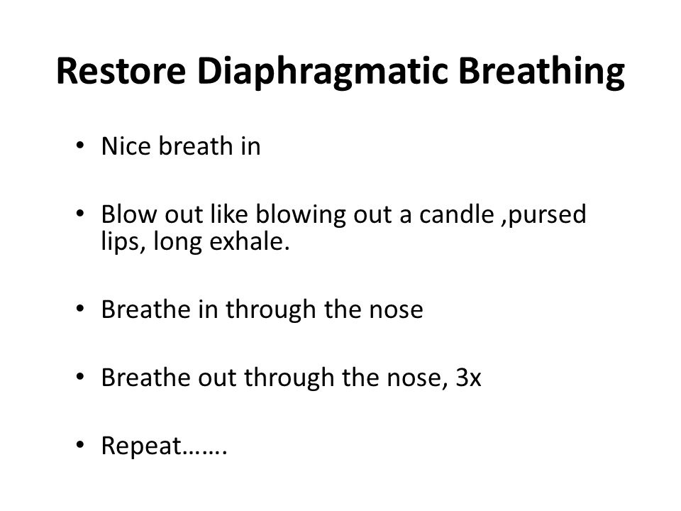 Restore Diaphragmatic Breathing Nice breath in Blow out like blowing out a candle,pursed lips, long exhale.