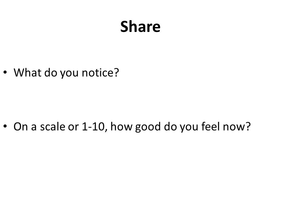 Share What do you notice On a scale or 1-10, how good do you feel now
