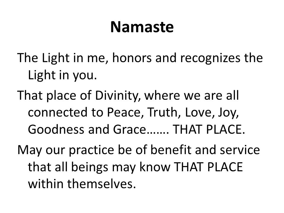 Namaste The Light in me, honors and recognizes the Light in you.