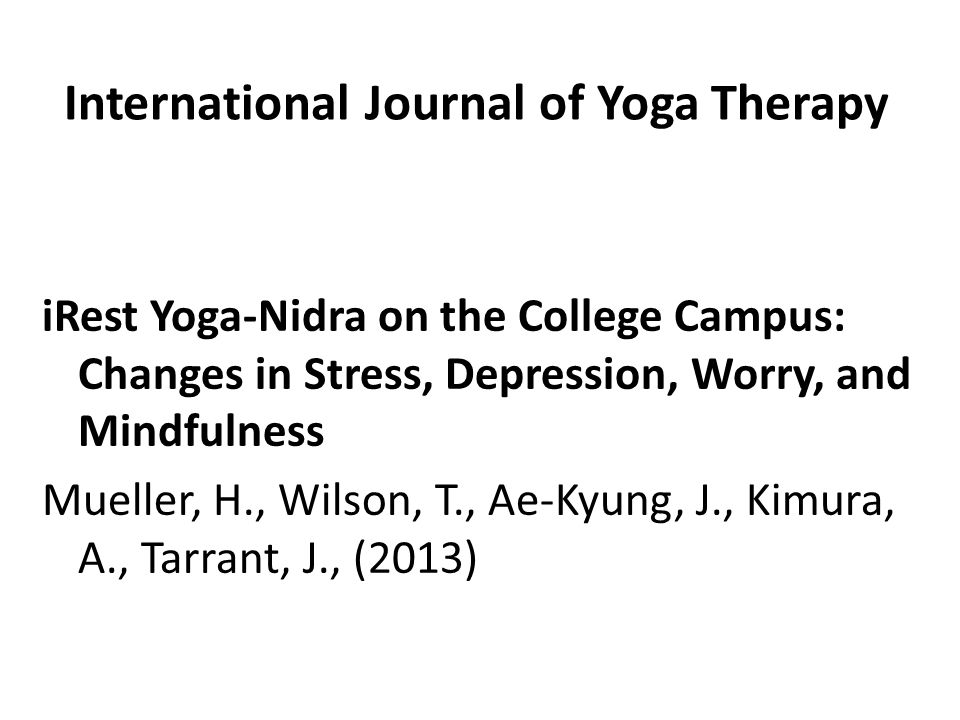 International Journal of Yoga Therapy iRest Yoga-Nidra on the College Campus: Changes in Stress, Depression, Worry, and Mindfulness Mueller, H., Wilson, T., Ae-Kyung, J., Kimura, A., Tarrant, J., (2013)