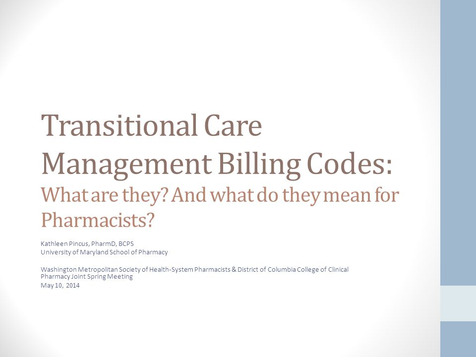 Learning Objectives After this presentation, attendees will be able to: 1.Identify patients eligible for transitional care management services in accordance with the Medicare physician fee schedule 2.List the five elements of transitional care management services necessary to satisfy the Medicare requirements 3.Explain to a colleague three ways a pharmacist can participate in transitional care management services 4.Utilize published evidence to describe the impact on medication related problems on hospital readmission rates