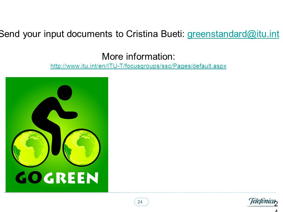 24 Send your input documents to Cristina Bueti: greenstandard@itu.int More information: http://www.itu.int/en/ITU-T/focusgroups/ssc/Pages/default.aspx