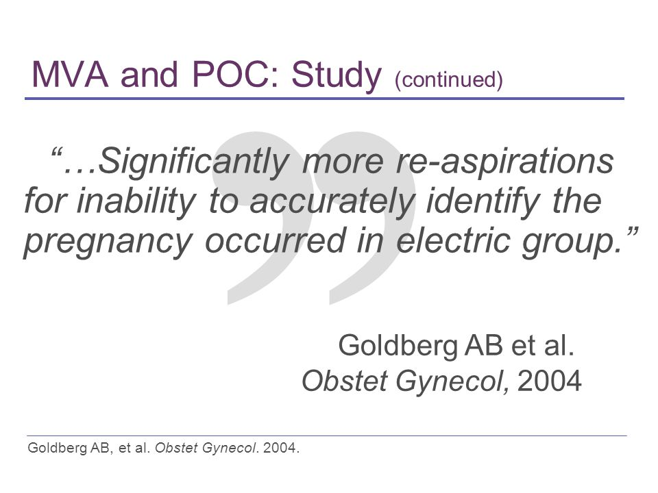 MVA and POC: Study (continued) …Significantly more re-aspirations for inability to accurately identify the pregnancy occurred in electric group. Goldberg AB et al.