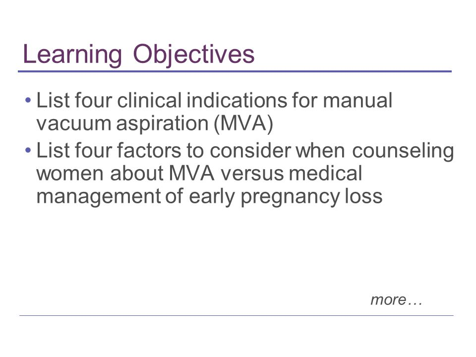 Learning Objectives List four clinical indications for manual vacuum aspiration (MVA) List four factors to consider when counseling women about MVA ve