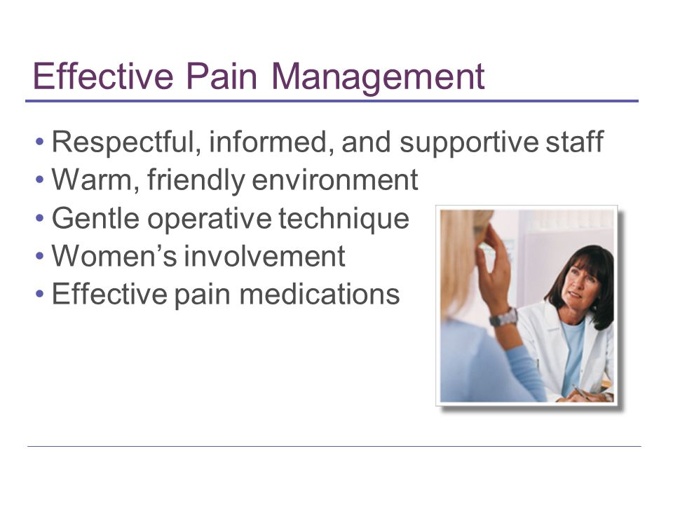 Effective Pain Management Respectful, informed, and supportive staff Warm, friendly environment Gentle operative technique Women's involvement Effective pain medications