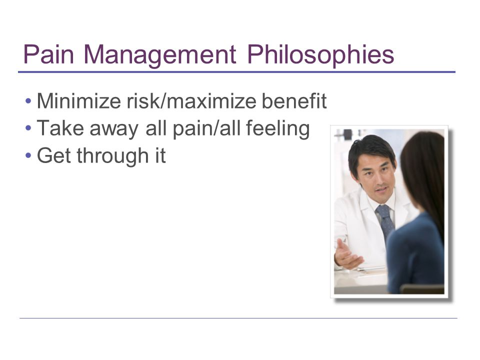 Pain Management Philosophies Minimize risk/maximize benefit Take away all pain/all feeling Get through it