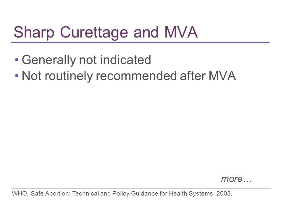 Sharp Curettage and MVA Generally not indicated Not routinely recommended after MVA WHO, Safe Abortion: Technical and Policy Guidance for Health Systems.