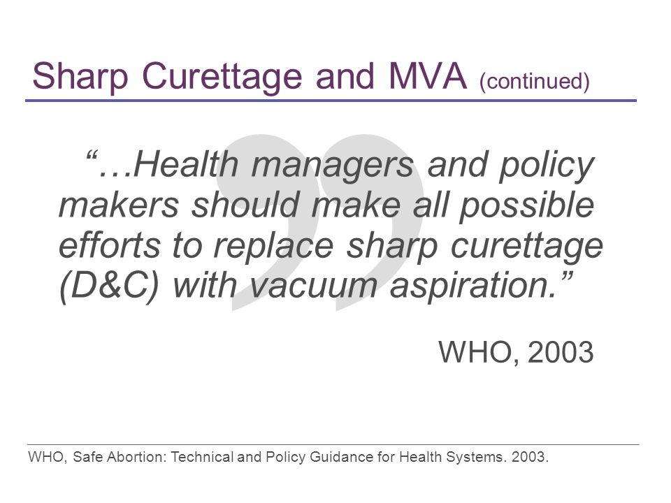 "Sharp Curettage and MVA (continued) ""…Health managers and policy makers should make all possible efforts to replace sharp curettage (D&C) with vacuum"