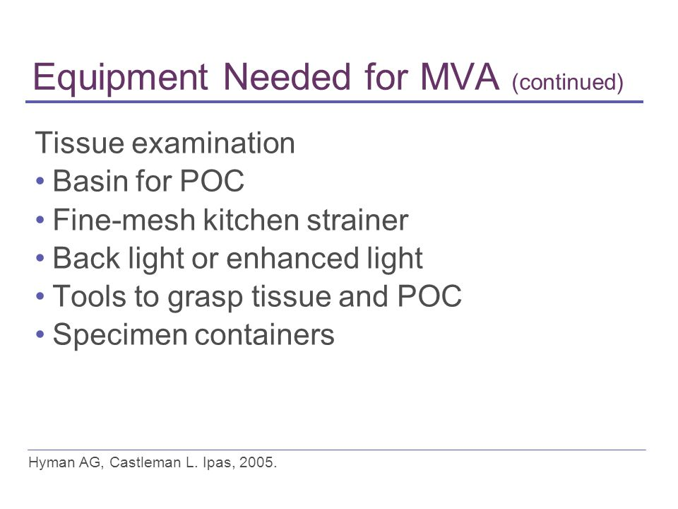 Equipment Needed for MVA (continued) Tissue examination Basin for POC Fine-mesh kitchen strainer Back light or enhanced light Tools to grasp tissue and POC Specimen containers Hyman AG, Castleman L.