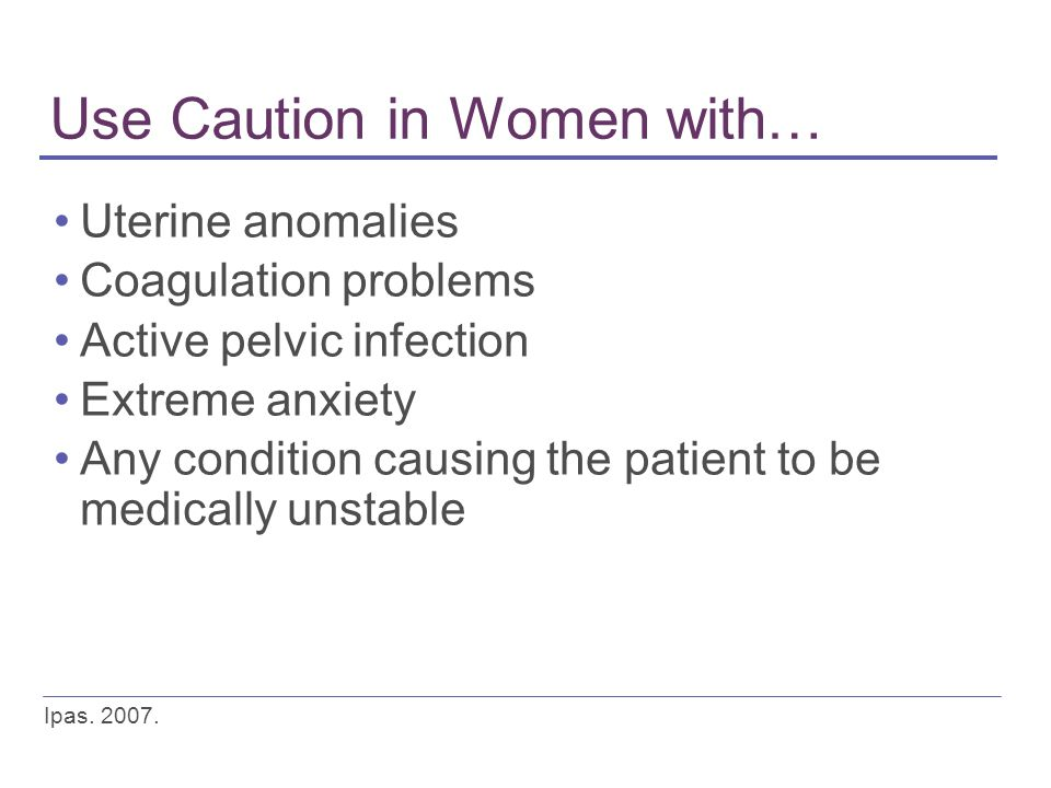 Use Caution in Women with… Uterine anomalies Coagulation problems Active pelvic infection Extreme anxiety Any condition causing the patient to be medi